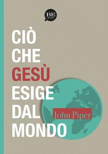 Ciò che Gesù esige dal mondo - John Piper - copertina