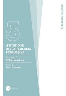 Istituzione della teologia persuasiva. Vol. 5: Sulla creazione. - Francesco Turrettini - copertina