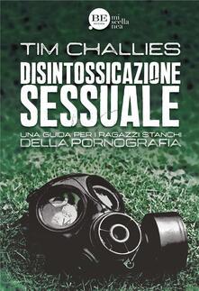 Disintossicazione sessuale. Una guida per i ragazzi stanchi della pornografia - Tim Challies - copertina
