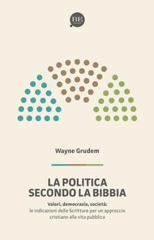 La politica secondo la Bibbia. Le indicazioni delle Scritture per un approccio cristiano alla vita pubblica - A. Wayne Grudem - copertina