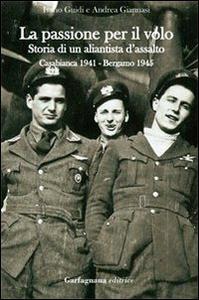 Libro La passione per il volo. Storia di un aliantista d'assalto (Casabianca 1941-Bergamo 1945) Ivano Guidi , Andrea Giannasi