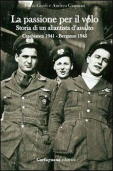 La passione per il volo. Storia di un aliantista d'assalto (Casabianca 1941-Bergamo 1945) - Ivano Guidi,Andrea Giannasi - copertina