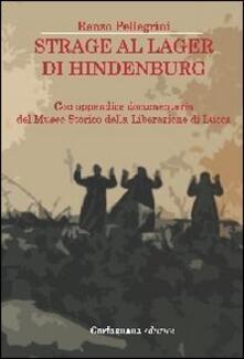 Strage al lager di Hindenburg. Con appendice documentaria del museo storico della liberazione di Lucca - Renzo Pellegrini - copertina