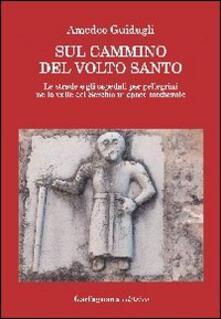 Sul cammino del volto santo. Le strade e gli ospedali per pellegrini nella valle del Serchio in epoca medievale - Amedeo Guidugli - copertina