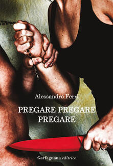 Pregare, pregare, pregare - Alessandro Ferri - copertina