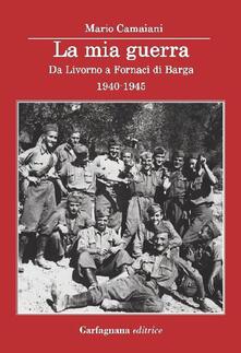 La mia guerra. Da Livorno a Fornaci di Barga 1940-1945 - Mario Camaiani - copertina