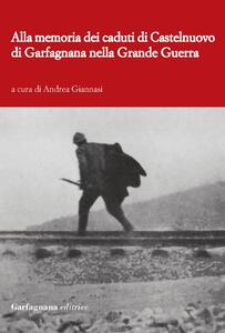 Alla memoria dei caduti di Castelnuovo di Garfagnagna nella grande guerra. Storie di soldati nella prima guerra mondiale (1915-1918) - copertina