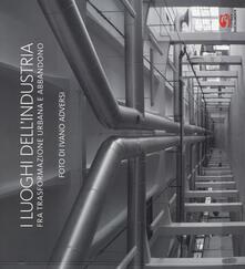I luoghi dell'industria fra trasformazione urbana e abbandono. Ediz. italiana e inglese - Ivano Adversi - copertina