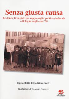 Senza giusta causa. Le donne licenziate per rappresaglia politico-sindacale a Bologna negli anni '50 - Eloisa Betti,Elisa Giovannetti - copertina