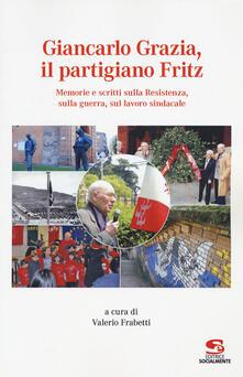 Giancarlo Grazia, il partigiano Fritz. Memorie e scritti sulla Resistenza, sulla guerra, sul lavoro sindacale - copertina