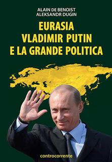 Eurasia, Vladimir Putin e la grande politica - Alain de Benoist,Aleksandr Dugin - copertina