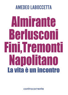 Almirante, Berlusconi, Fini, Tremonti, Napolitano. La vita è un incontro - Amedeo Laboccetta - copertina