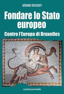 Fondare lo Stato europeo. Contro l'Europa di Bruxelles