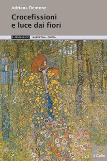 Crocefissioni e luce dai fiori - Adriana Dentone - copertina