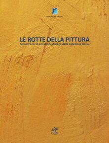 Le rotte della pittura. Sessant'anni di astrazione italiana dalla collezione Garau - Alberto Rigoni,Sergio Garau - copertina