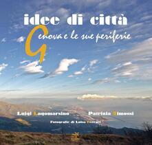 Idee di città. Genova e le sue periferie - Luigi Lagomarsino,Luisa Ferrari,Patrizia Timossi - copertina