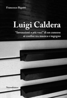 Luigi Caldera. «Invenzioni a più voci» di un cunese ai confini tra musica e ingegno - Francesco Bigotti - copertina