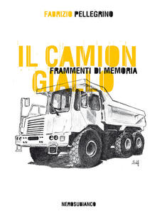 Il camion giallo. Frammenti di memoria - Fabrizio Pellegrino - copertina