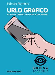 Urlo grafico. Commenti grafici alle notizie del mondo (2017). Vol. 6 - Fabrizio Piumatto - copertina