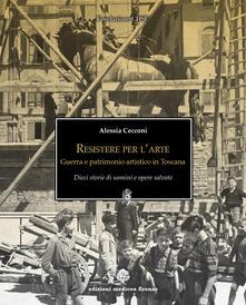 Resistere per l'arte. Guerra e patrimonio artistico in Toscana - Alessia Cecconi - copertina