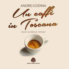 Un caffè in Toscana. Storie, eccellenze, itinerari - Andrej Godina - copertina