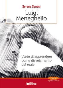 Luigi Meneghello. L'arte di apprendere come disvelamento del reale - Serena Senesi - copertina