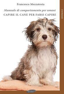 Capire il cane per farsi capire. Manuale di comportamento per umani - Francesco Mezzatesta - copertina