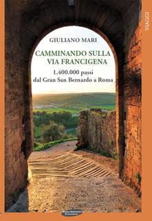 Camminando sulla via Francigena. 1.400.000 passi dal Gran San Bernardo a Roma - Giuliano Mari - copertina