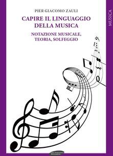 Capire il linguaggio della musica. Notazione musicale, teoria, solfeggio - Pier Giacomo Zauli - copertina