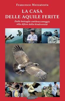 La casa delle aquile ferite. Dalle battaglie antibracconaggio alla difesa della biodiversità - Francesco Mezzatesta - copertina