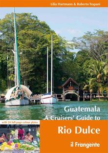Guatemala. A cruisers' guide to Rio Dulce - Lilia Hartmann,Roberto Trapani - copertina