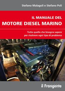 Il manuale del motore diesel marino. Tutto quello che bisogna sapere per risolvere ogni tipo di problema - Stefano Malagoli,Stefano Poli - copertina