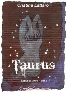 Taurus. Biglia di vetro. Vol. 1 - Cristina Lattaro - copertina