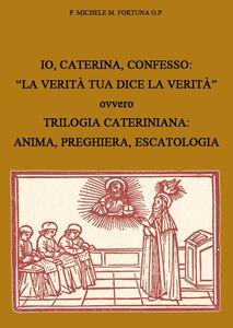 Io, Caterina, confesso. «La verità tua dice la verità» ovvero trilogia cateriniana: anima, preghiera, escatologia