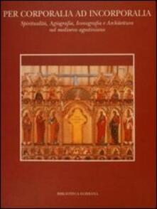 Per corporalia ad incorporalia. Spiritualità, agiografia, iconografia e architettura nel Medioevo agostiniano - copertina