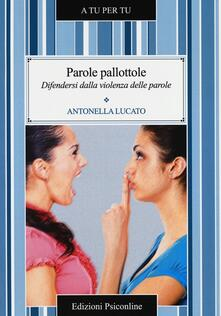 Parole pallottole. Difendersi dalla violenza delle parole - Antonella Lucato - copertina