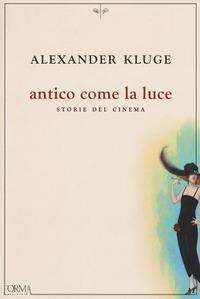 Antico come la luce. Storie del cinema - Kluge, Alexander - wuz.it