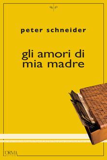 Gli amori di mia madre - Paolo Scotini,Peter Schneider - ebook