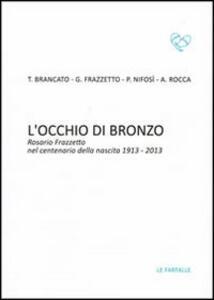 L' occhio di bronzo. Rosario Frazzetto nel centenario della nascita 1913-2013