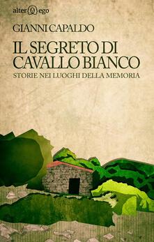 Il segreto di Cavallo Bianco. Storie nei luoghi della memoria - Gianni Capaldo - copertina