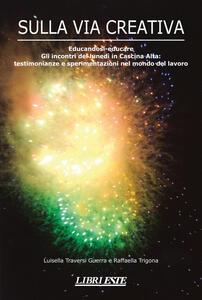 Sulla via creativa. Educandosi-educare. Gli incontri del lunedì in Cascina Alta: testimonianze e sperimentazioni nel mondo del lavoro