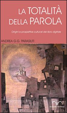 La totalità della parola. Origini e prospettive culturali del libro digitale - Andrea G. Parasiliti - copertina