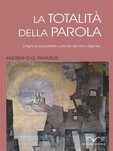La totalità della parola. Origini e prospettive culturali del libro digitale - Andrea G. Parasiliti - ebook