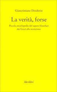 La La verità, forse. Piccola enciclopedia del sapere filosofico dai greci allo storicismo - Desiderio Giancristiano - wuz.it