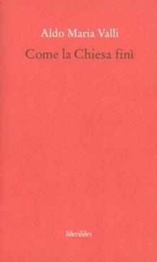 Come la Chiesa finì - Aldo Maria Valli - copertina