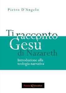 Ti racconto Gesù di Nazareth. Introduzione alla teologia narrativa