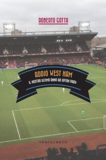 Addio West Ham. Il nostro ultimo anno ad Upton Park - Roberto Gotta - copertina