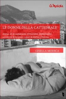 Le donne della cattedrale. Storia di occupazioni rimozioni immersioni. Senzatetto, femministe e spazi di libertà a Palermo - Gisella Modica - copertina