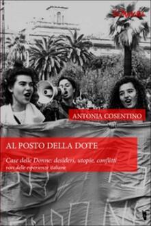 Al posto della dote. Case delle donne. Desideri, utopie, conflitti. Voci delle esperienze italiane - Antonia Cosentino - copertina