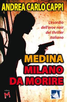 Medina Milano da morire. L'esordio dell'eroe noir del thriller italiano - Andrea Carlo Cappi - copertina